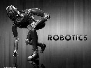 Robotics Robotic History Robotic Technology Types of Robots