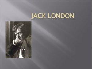 JACK LONDON BirthDeath Jack was born January 12
