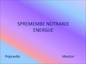 SPREMEMBE NOTRANJE ENERGIJE Pripravila Mentor Notranja energija se