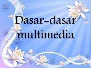 Dasardasar multimedia Definisi multimedia Perkembangan multimedia Peranan multimedia