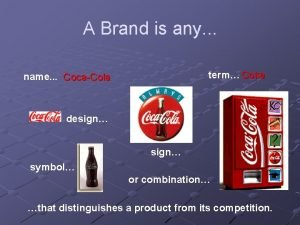 A Brand is any term Coke name CocaCola