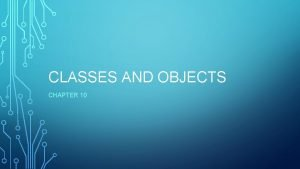 CLASSES AND OBJECTS CHAPTER 10 OBJECTORIENTED PROGRAMMING Objectoriented