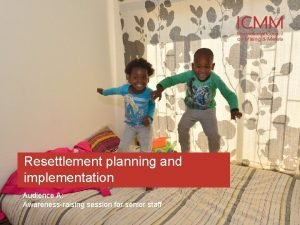 Resettlement planning and implementation Audience A Awarenessraising session