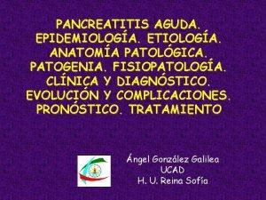 PANCREATITIS AGUDA EPIDEMIOLOGA ETIOLOGA ANATOMA PATOLGICA PATOGENIA FISIOPATOLOGA