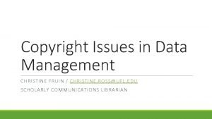 Copyright Issues in Data Management CHRISTINE FRUIN CHRISTINE
