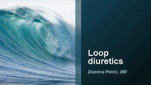 Loop diuretics Domina Petric MD Introduction Loop diuretics