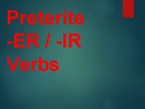 Preterite ER IR Verbs Preterite means past tense