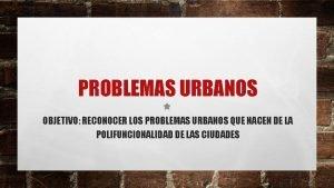 PROBLEMAS URBANOS OBJETIVO RECONOCER LOS PROBLEMAS URBANOS QUE