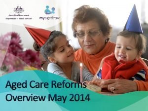 Aged Care Reforms Overview May 2014 What Reforms