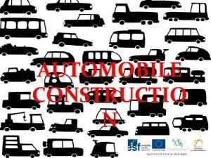 AUTOMOBILE CONSTRUCTIO N Automobile construction Basic types of