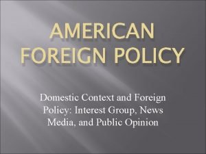 AMERICAN FOREIGN POLICY Domestic Context and Foreign Policy
