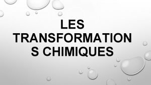 LES TRANSFORMATION S CHIMIQUES 1 LES TRANSFORMATIONS CHIMIQUES