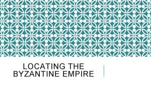 LOCATING THE BYZANTINE EMPIRE LOCATING CONSTANTINOPLE In 330
