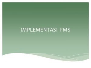 IMPLEMENTASI FMS Pendahuluan Implementasi FMS melibatkan pembuatan semua