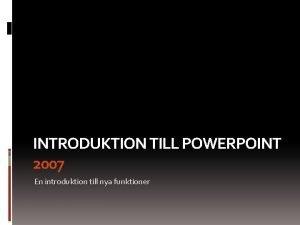 INTRODUKTION TILL POWERPOINT 2007 En introduktion till nya