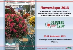 Flowers Expo2013 INTERNATIONAL EXHIBITION OF FLOWERS PLANTS MACHINERY