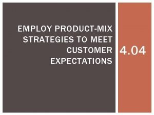 EMPLOY PRODUCTMIX STRATEGIES TO MEET CUSTOMER EXPECTATIONS 4