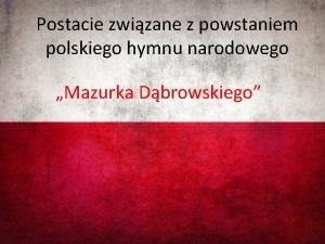 Postacie zwizane z powstaniem polskiego hymnu narodowego Mazurka