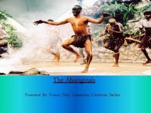 The Aboriginals Presented By Vineet Paul Cassandra Christina