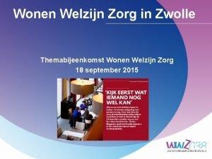 Wonen Welzijn Zorg in Zwolle Themabijeenkomst Wonen Welzijn
