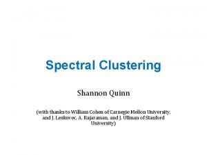 Spectral Clustering Shannon Quinn with thanks to William