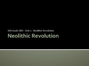 6 th Grade UBD Unit 2 Neolithic Revolution