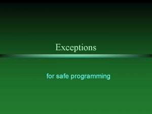 Exceptions for safe programming Why Exceptions l l
