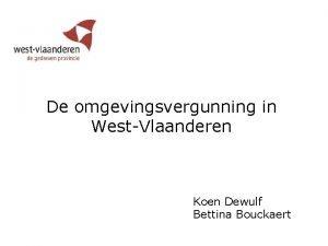 De omgevingsvergunning in WestVlaanderen Koen Dewulf Bettina Bouckaert