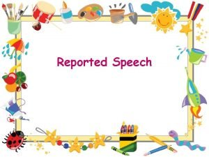 Reported Speech Reported Indirect Speech When using indirect