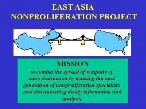 EAST ASIA NONPROLIFERATION PROJECT MISSION to combat the