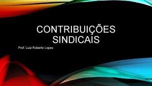 CONTRIBUIES SINDICAIS Prof Luiz Roberto Lopes RECEITAS DOS