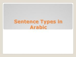 Sentence Types in Arabic In Arabic there are