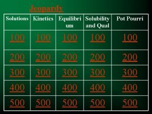 Jeopardy Solutions Kinetics Equilibri Solubility um and Qual