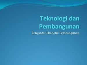 Teknologi dan Pembangunan Pengantar Ekonomi Pembangunan Pendahuluan Teknologi