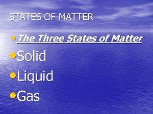 STATES OF MATTER The Three States of Matter
