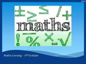 PMA Maths Evening 11 th October PMA Aims