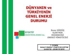 DNYANIN ve TRKYENN GENEL ENERJ DURUMU Banu GM