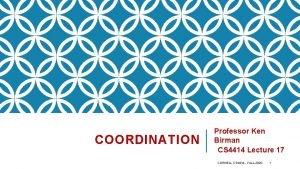 COORDINATION Professor Ken Birman CS 4414 Lecture 17