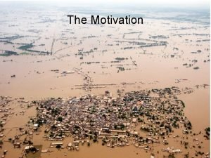 The Motivation Future Flood Trends How will flood