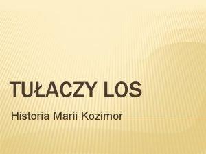 TUACZY LOS Historia Marii Kozimor HISTORIA MARII KOZIMOR