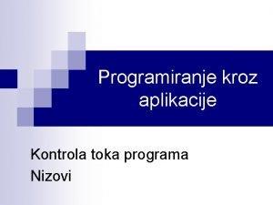 Programiranje kroz aplikacije Kontrola toka programa Nizovi Kontrola