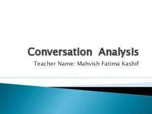 Conversation Analysis Teacher Name Mahvish Fatima Kashif Conversation