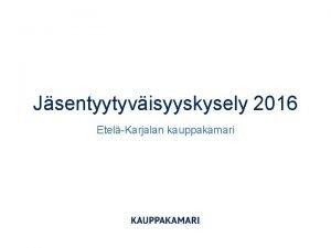 Jsentyytyvisyyskysely 2016 EtelKarjalan kauppakamari Jsentyytyvisyyskyselyn toteutus 2016 Kohderyhmn