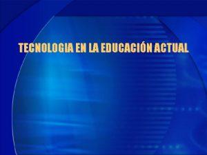 TECNOLOGIA EN LA EDUCACIN ACTUAL 1 Qu dice