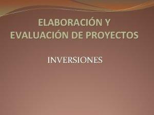 ELABORACIN Y EVALUACIN DE PROYECTOS INVERSIONES INVERSIN En