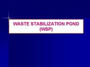 WASTE STABILIZATION POND WSP WASTE STABILIZATION POND WSP
