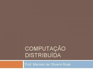 COMPUTAO DISTRIBUDA Prof Marcelo de Oliveira Rosa Computao