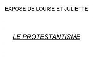 EXPOSE DE LOUISE ET JULIETTE LE PROTESTANTISME Le
