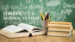 ITALIAN SCHOOL SYSTEM MAIN STEPS OF ITALIAN EDUCATION