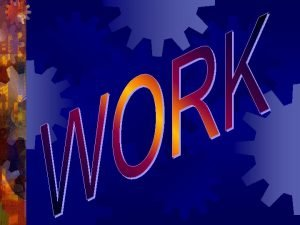 WORK POWER ENERGY COLLISIONS What is Work Work